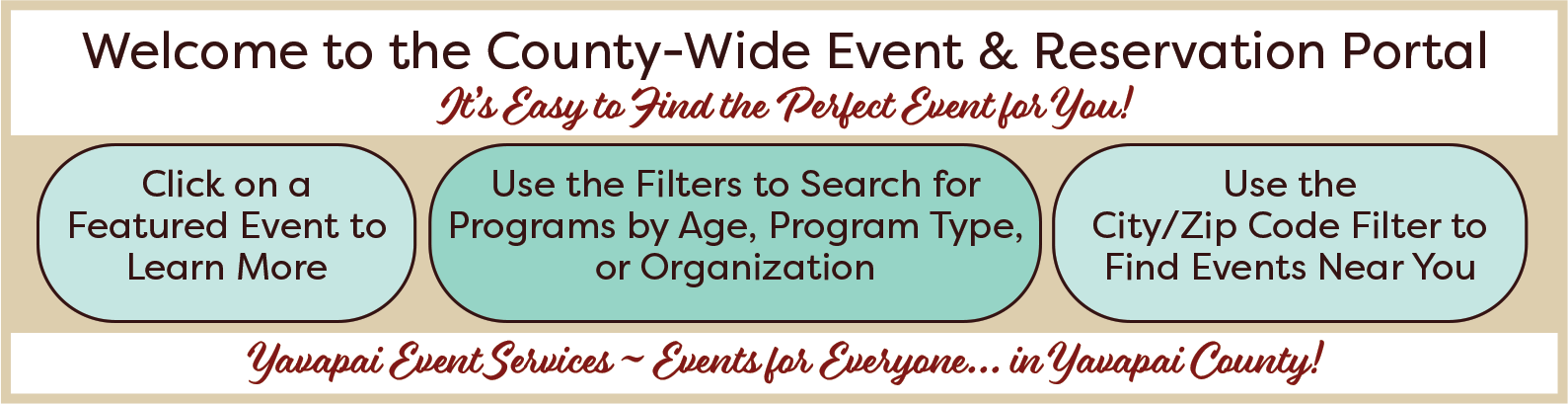 Banner reading: Welcome to the County-Wide Event & Reservation Portal. It's easy to find the perfect event for you! Click on a Featured Event to learn more. Use the filters to search for programs by age, program type, or organization. Use the City/Zip Code filter to find events near you. Yavapai Event Services-events for everyone...in Yavapai County!